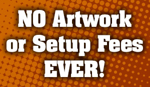 No artwork or setup fees EVER!